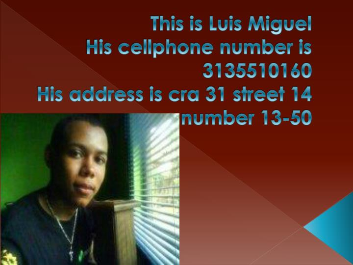 this is luis miguel his cellphone number is 3135510160 his address is cra 31 street 14 number 13 50 n.