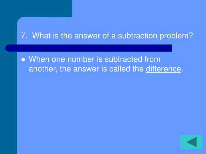 7.  What is the answer of a subtraction problem?