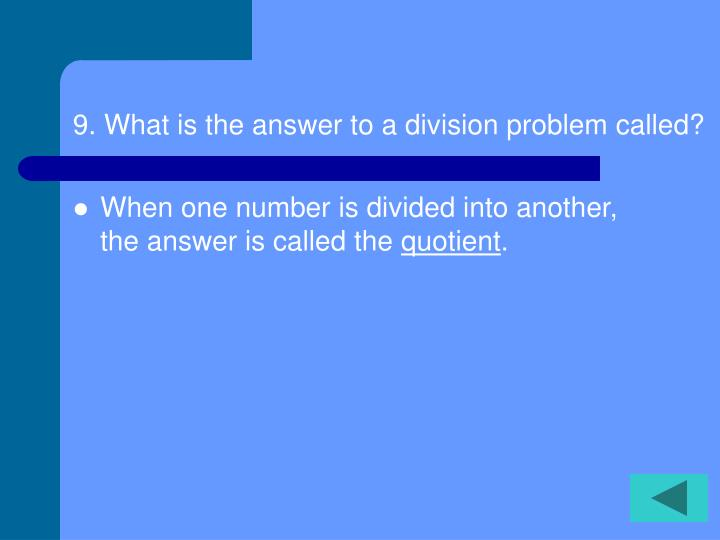 9. What is the answer to a division problem called?