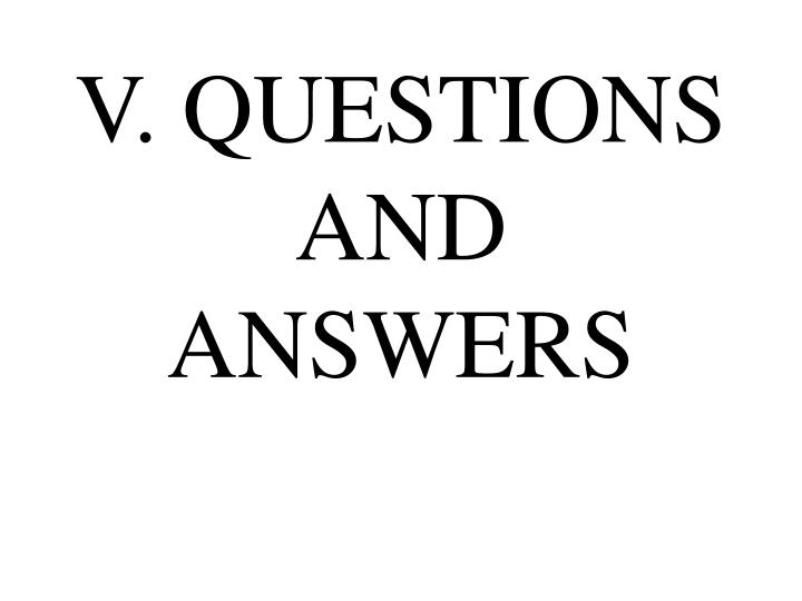 V. QUESTIONS AND ANSWERS