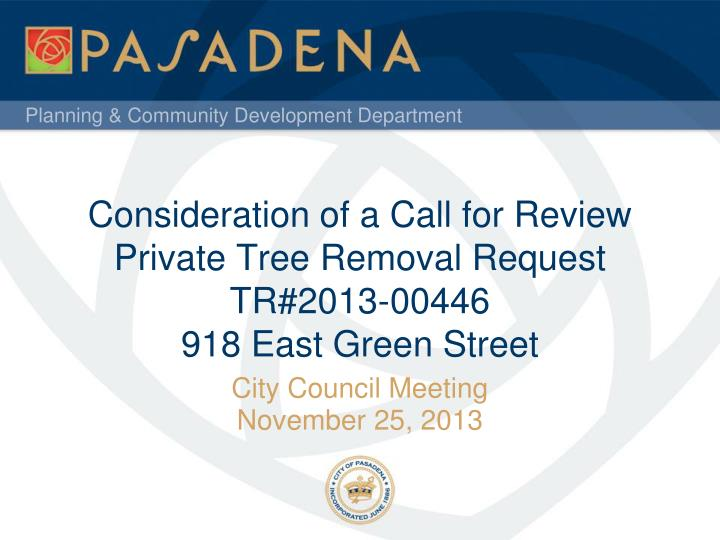 consideration of a call for review private tree removal request tr 2013 00446 918 east green street n.