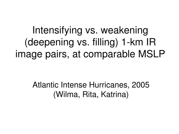 Intensifying vs weakening deepening vs filling 1 km ir image pairs at comparable mslp