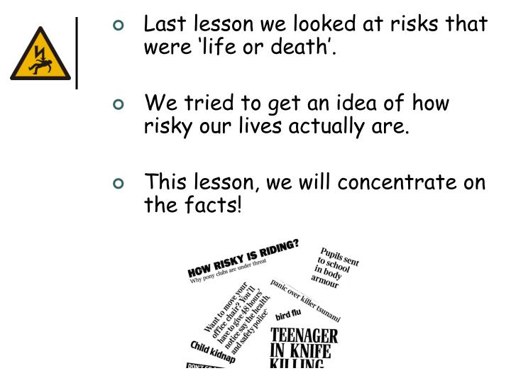 Last lesson we looked at risks that were 'life or death'.