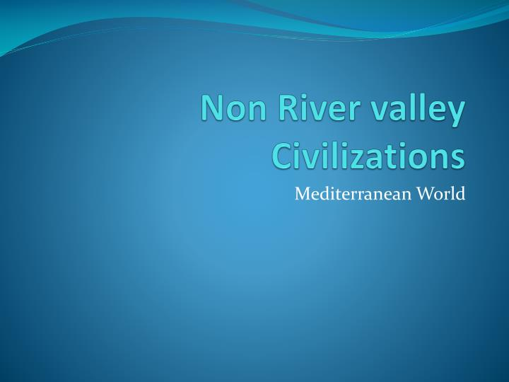 non river valley civilizations n.