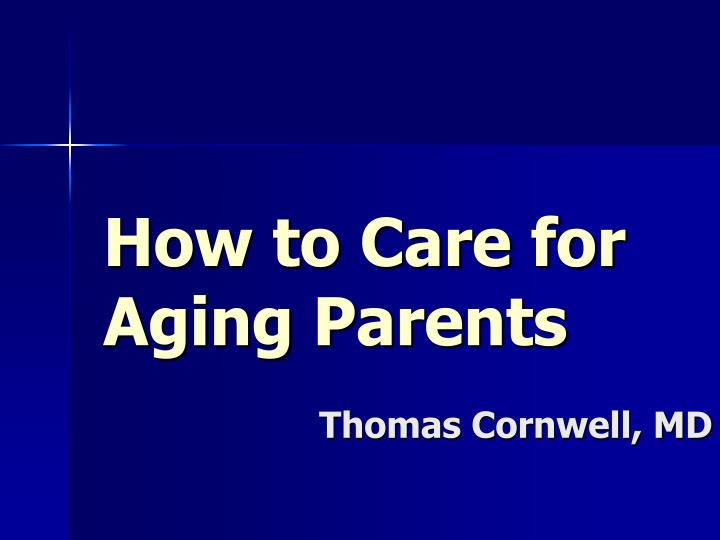 how to care for aging parents thomas cornwell md n.