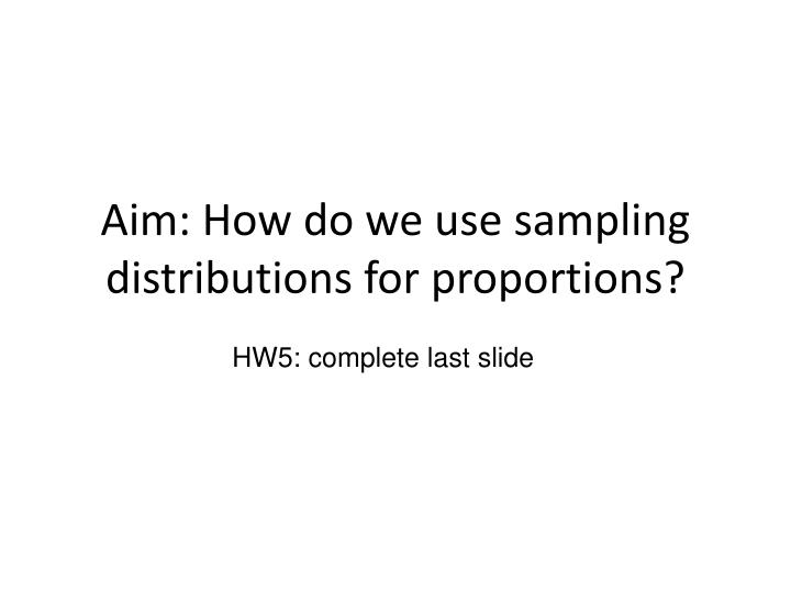 aim how do we use sampling distributions for proportions n.