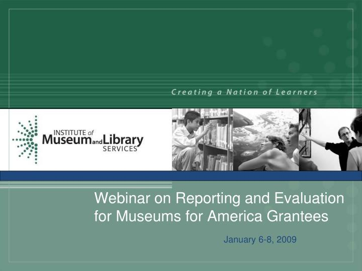 webinar on reporting and evaluation for museums for america grantees n.