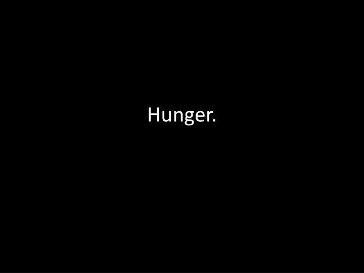 Hunger.