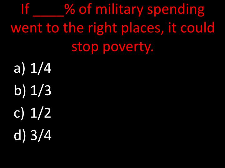 If ____% of military spending went to the right places, it could stop poverty.