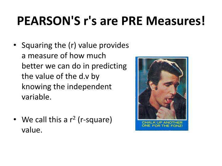 PEARSON'S r's are PRE Measures!