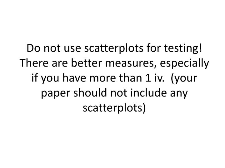 Do not use scatterplots for testing! There are better measures, especially if you have more than 1 iv.  (your paper should not include any scatterplots)