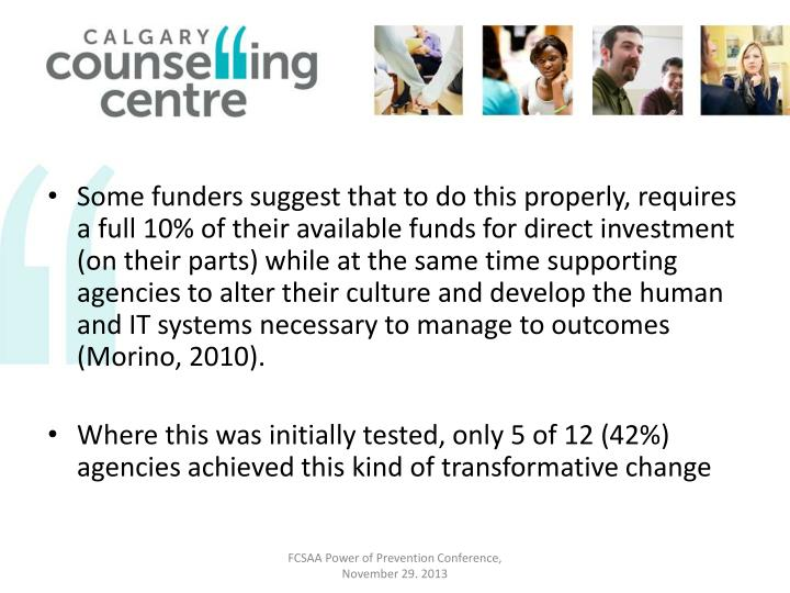 Some funders suggest that to do this properly, requires a full 10% of their available funds for direct investment (on their parts) while at the same time supporting agencies to alter their culture and develop the human and IT systems necessary to manage to outcomes (Morino, 2010).