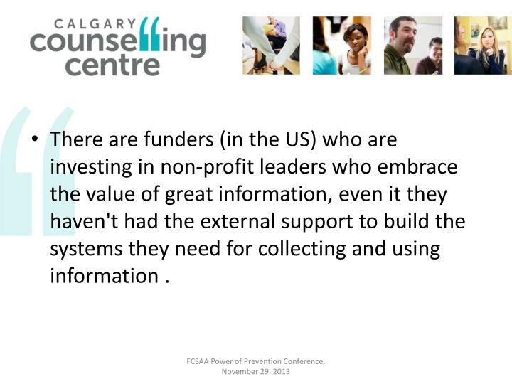 There are funders (in the US) who are investing in non-profit leaders who embrace the value of great information, even it they haven't had the external support to build the systems they need for collecting and using information .