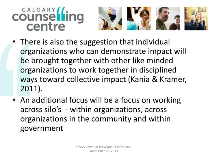 There is also the suggestion that individual organizations who can demonstrate impact will be brought together with other like minded organizations to work together in disciplined ways toward collective impact (Kania & Kramer, 2011).