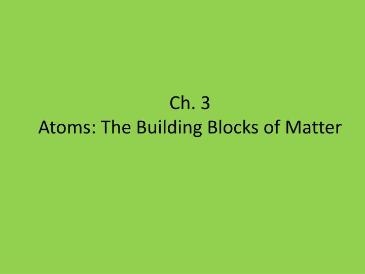 PPT Ch 3 Atoms The B Uilding Blocks Of Matter PowerPoint