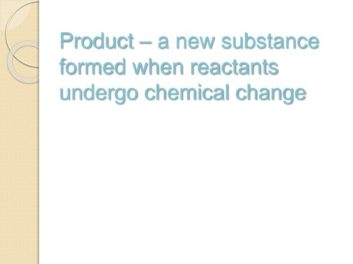 Product – a new substance formed when reactants undergo chemical change