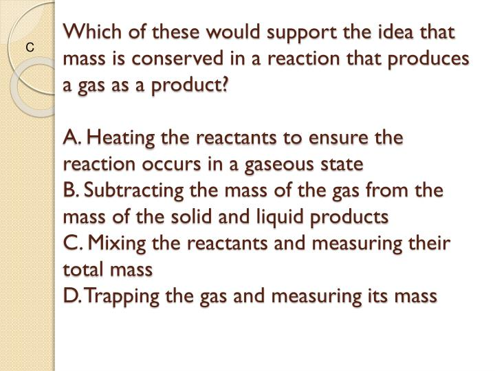 Which of these would support the idea that mass is conserved in a reaction that produces  a gas as a product?