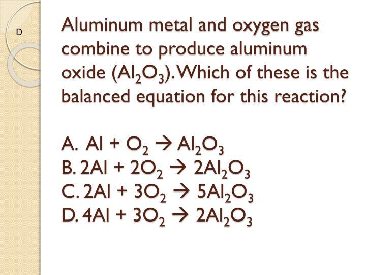 Aluminum metal and oxygen gas combine to produce aluminum oxide (Al