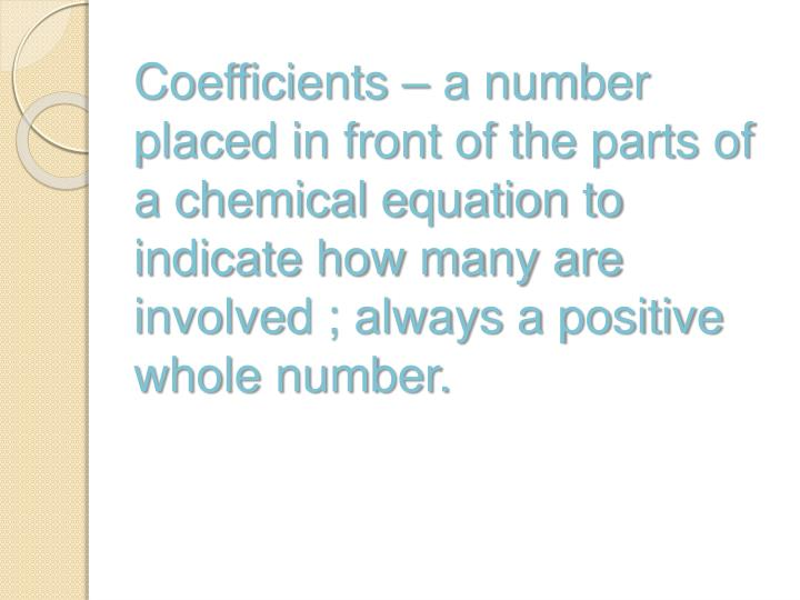 Coefficients – a number placed in front of the parts of a chemical equation to indicate how many are involved ; always a positive whole number.