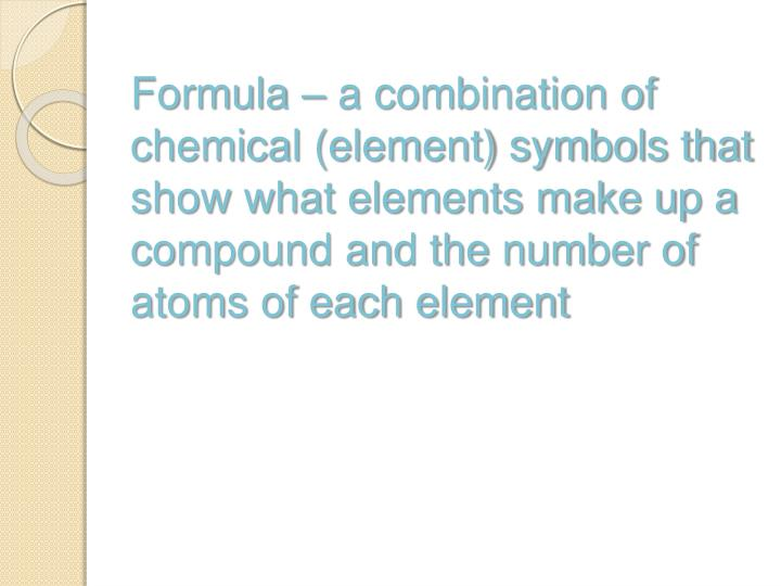 Formula – a combination of chemical (element) symbols that show what elements make up a compound and the number of atoms of each element