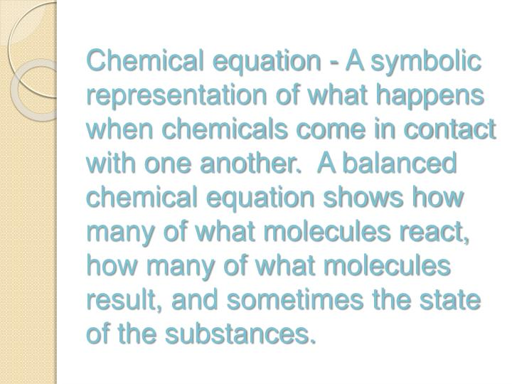 Chemical equation - A symbolic representation of what happens when chemicals come in contact with one another. A balanced chemical equation shows how many of what molecules react, how many of what molecules result, and sometimes the state of the substances.