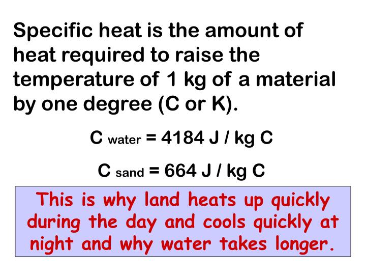 Specific heat is the amount of heat required to raise the temperature of 1 kg of a material by one degree (C or K).