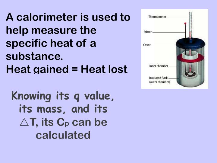 A calorimeter is used to help measure the specific heat of a substance.