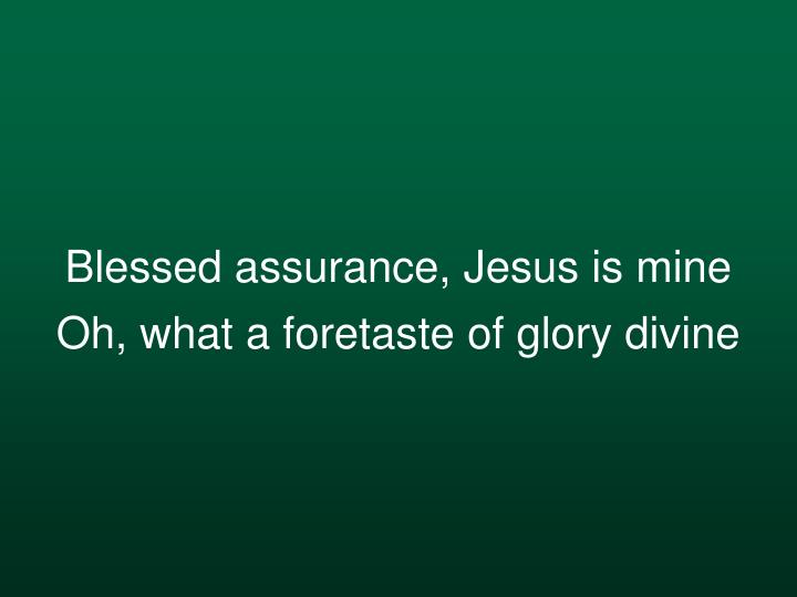 Blessed assurance jesus is mine oh what a foretaste of glory divine