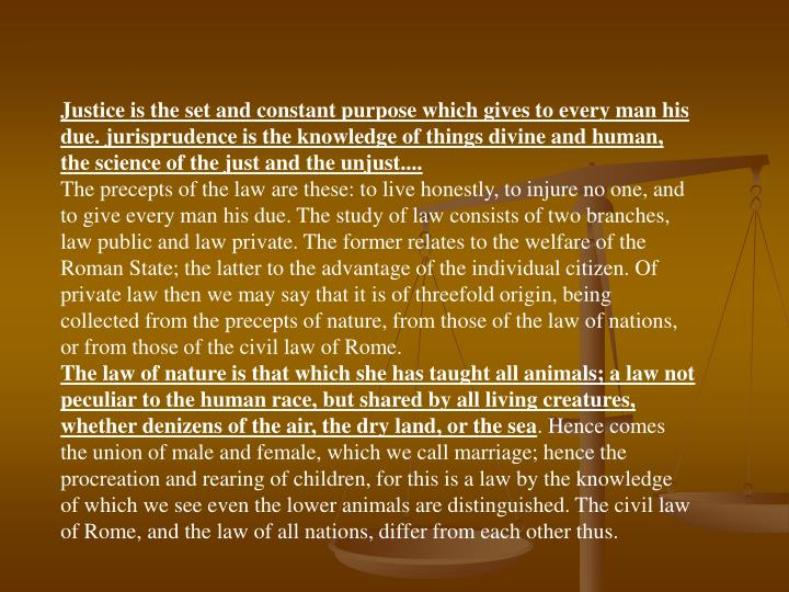 Justice is the set and constant purpose which gives to every man his due. jurisprudence is the knowledge of things divine and human, the science of the just and the unjust....