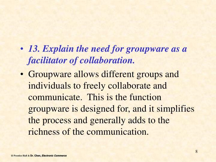 13. Explain the need for groupware as a facilitator of collaboration.