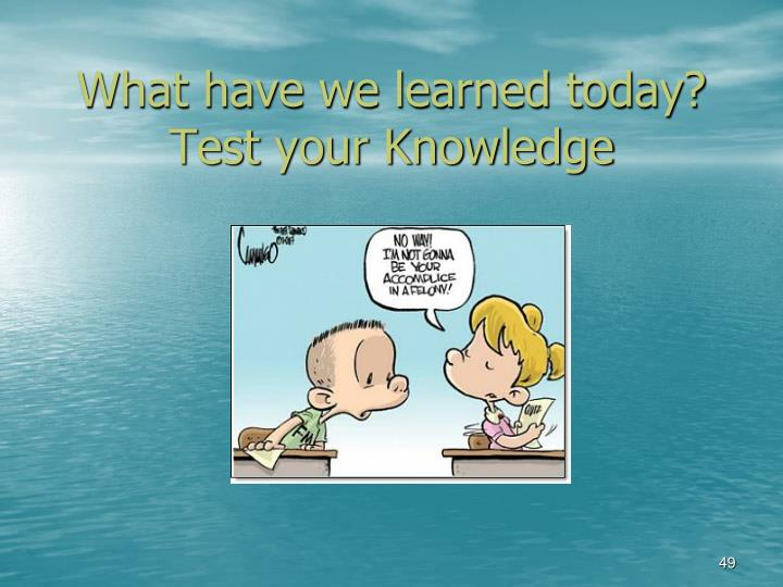 What have we learned today? Test your Knowledge