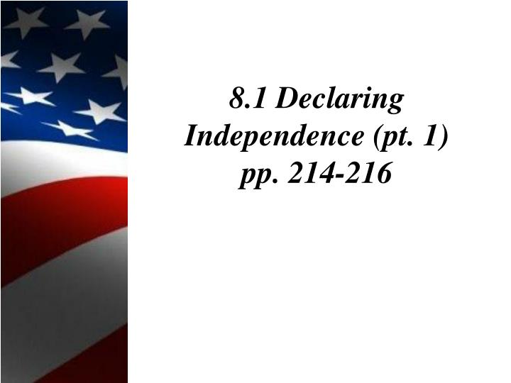 8 1 declaring independence pt 1 pp 214 216 n.