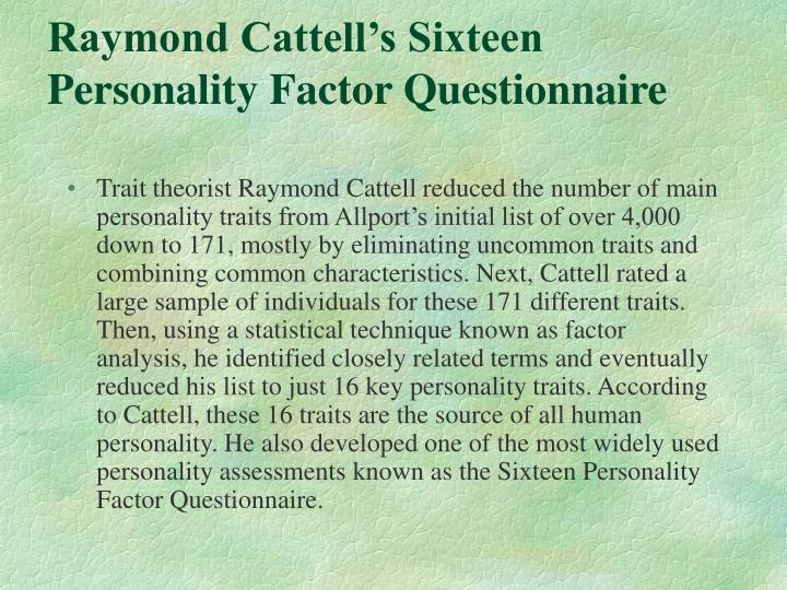 raymond cattell trait theory While the author and raymond cattell approach personality study differently, their similar conclusions reveal their constructs and theories as complimentary, not contradictory they agree on major issues: the existence of general personality traits with consistent associated behaviors, the relevance.