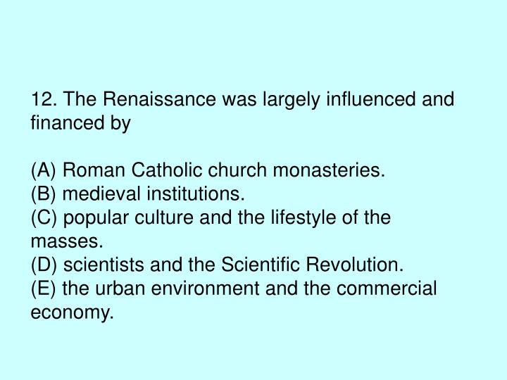 12. The Renaissance was largely influenced and