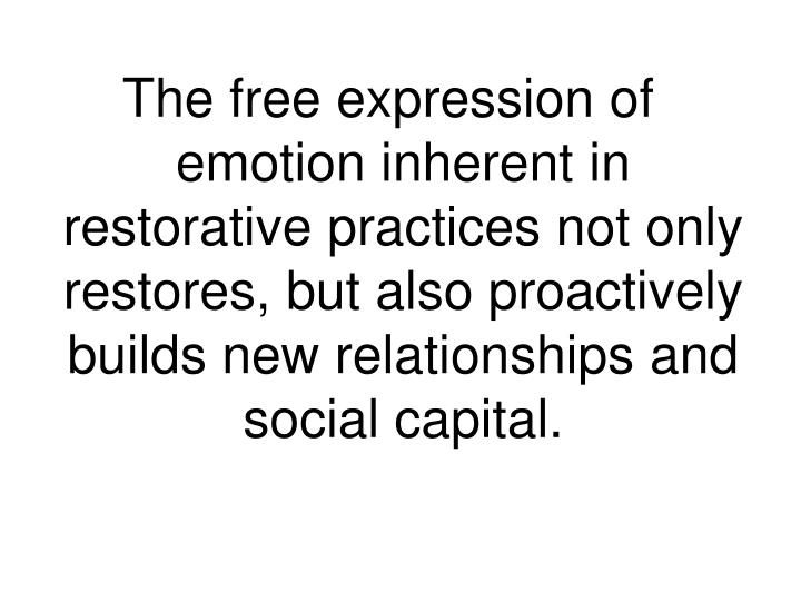 The free expression of emotion inherent in restorative practices not only restores, but also proactively builds new relationships and social capital.