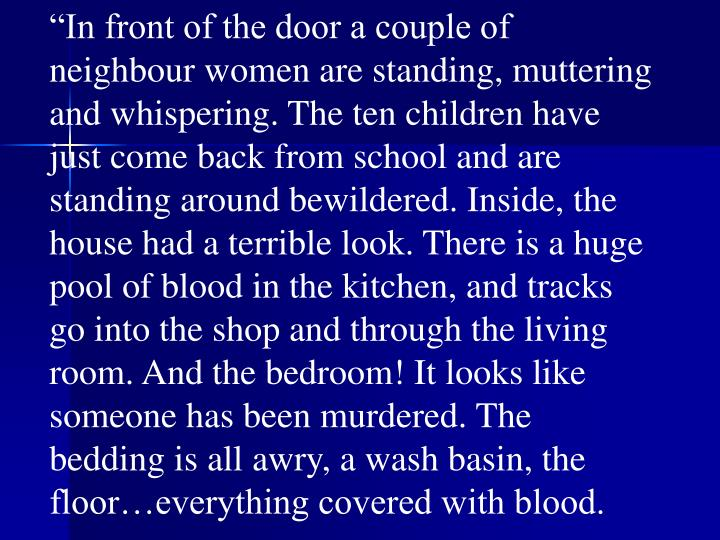 """""""In front of the door a couple of neighbour women are standing, muttering and whispering. The ten children have just come back from school and are standing around bewildered. Inside, the house had a terrible look. There is a huge pool of blood in the kitchen, and tracks go into the shop and through the living room. And the bedroom! It looks like someone has been murdered. The bedding is all awry, a wash basin, the floor…everything covered with blood."""