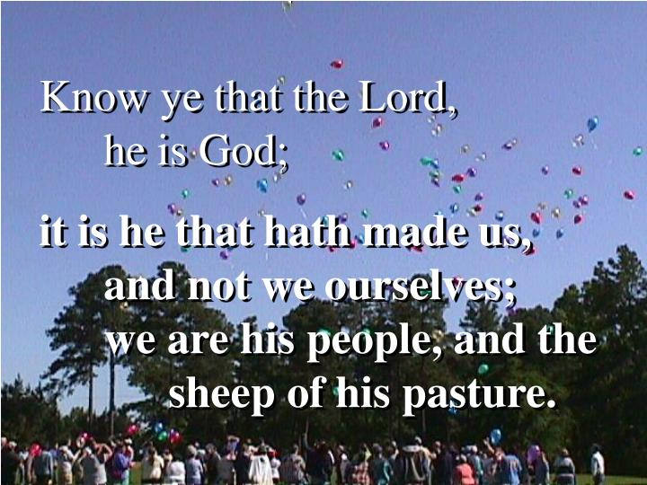Know ye that the Lord,