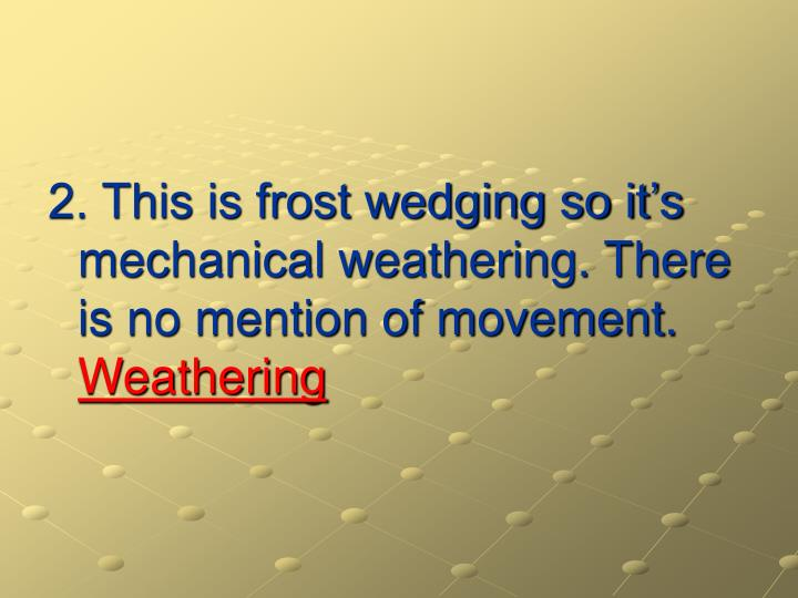 2. This is frost wedging so it's mechanical weathering. There is no mention of movement.