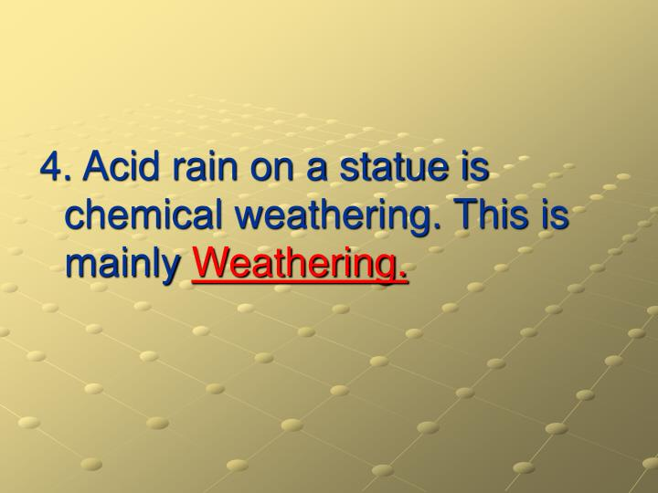 4. Acid rain on a statue is chemical weathering. This is mainly
