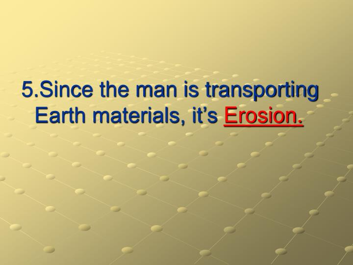 5.Since the man is transporting Earth materials, it's