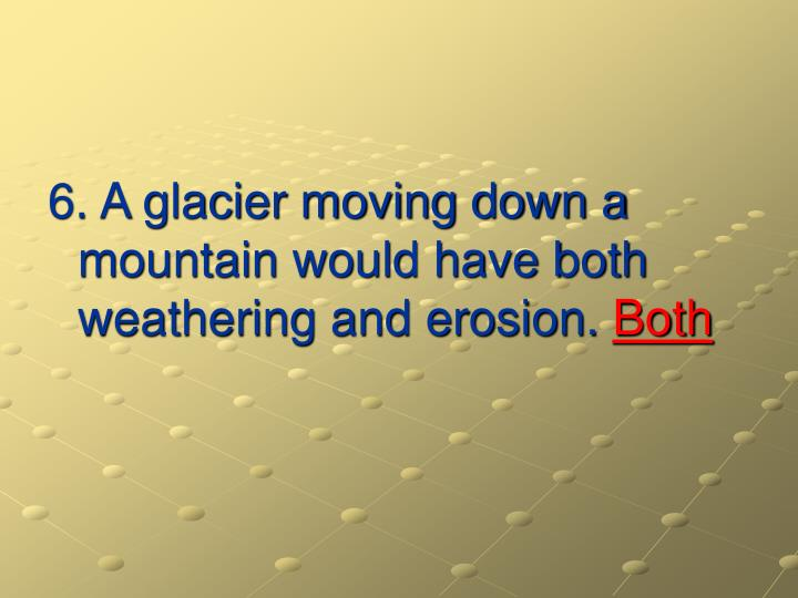 6. A glacier moving down a mountain would have both weathering and erosion.