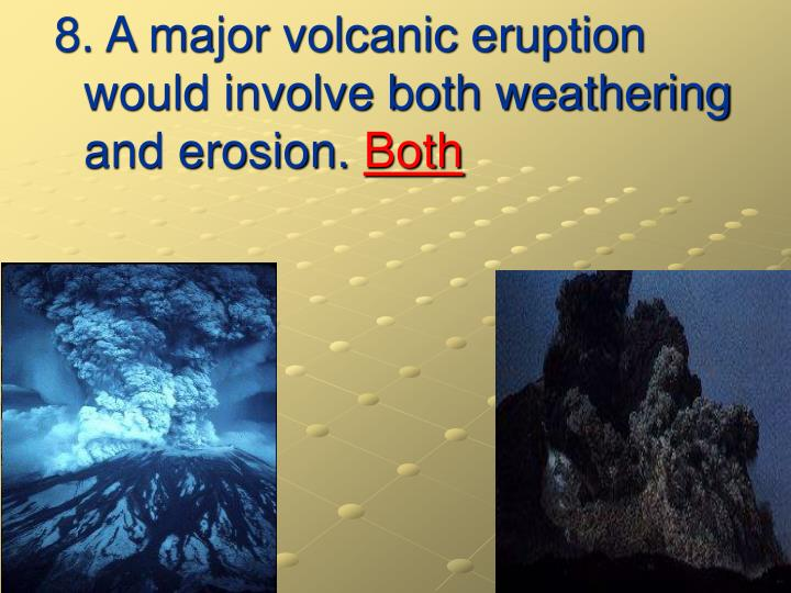 8. A major volcanic eruption would involve both weathering and erosion.