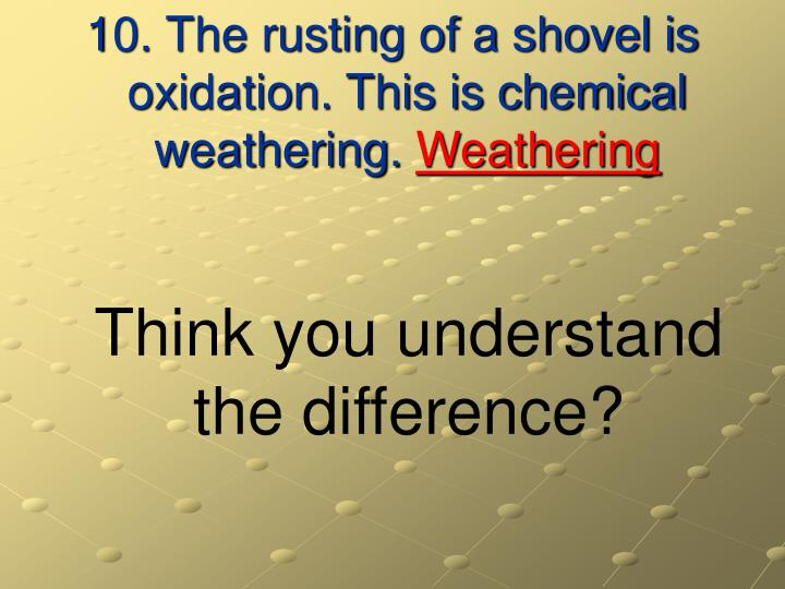 10. The rusting of a shovel is oxidation. This is chemical weathering.