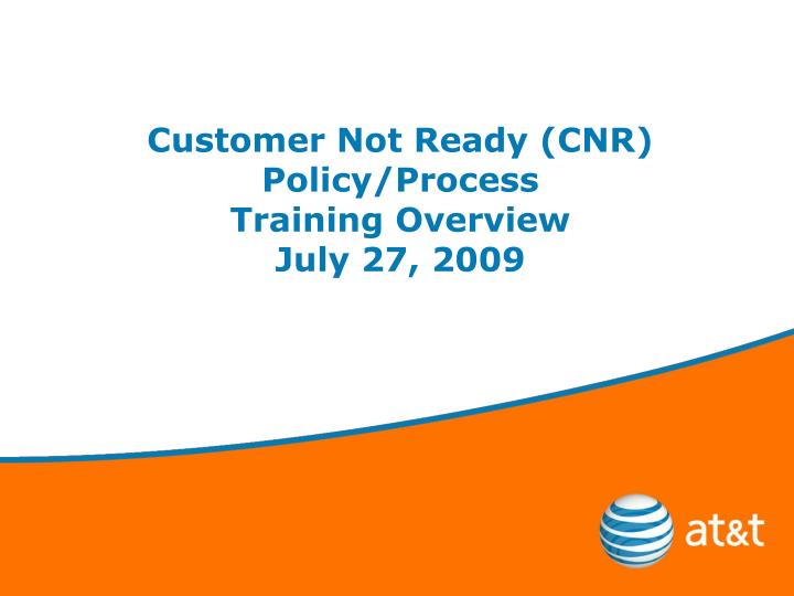 customer not ready cnr policy process training overview july 27 2009 n.