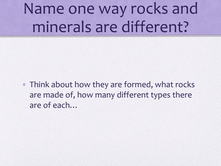 Name one way rocks and minerals are different?