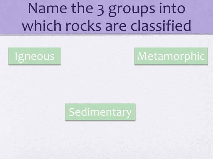 Name the 3 groups into which rocks are classified