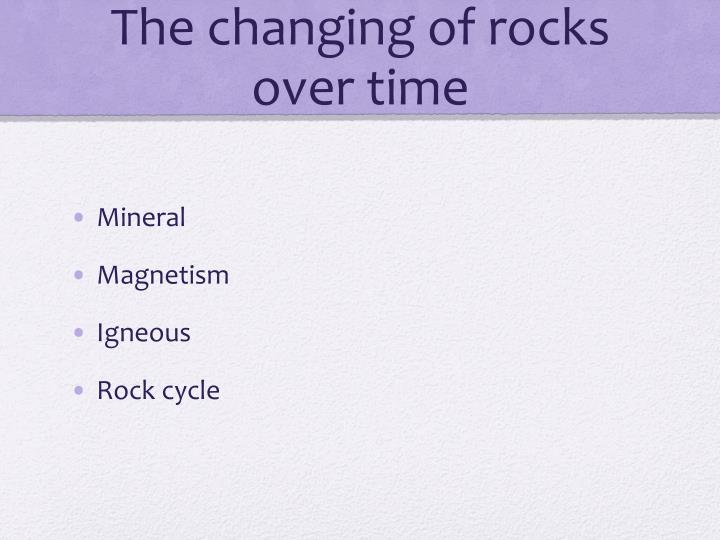 The changing of rocks over time