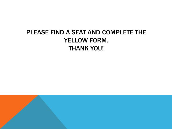 please find a seat and complete the yellow form thank you n.