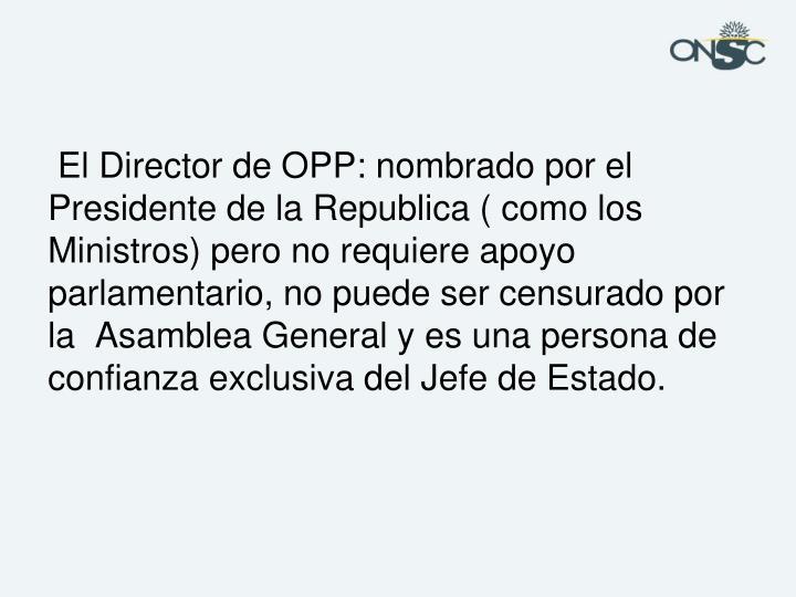 El Director de OPP: nombrado por el Presidente de la Republica ( como los Ministros) pero no requiere apoyo parlamentario, no puede ser censurado por la  Asamblea General y es una persona de confianza exclusiva del Jefe de Estado.