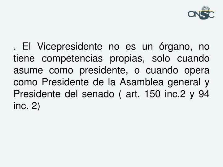 . El Vicepresidente no es un órgano, no tiene competencias propias, solo cuando asume como presidente, o cuando opera como Presidente de la Asamblea general y Presidente del senado ( art. 150 inc.2 y 94 inc. 2)